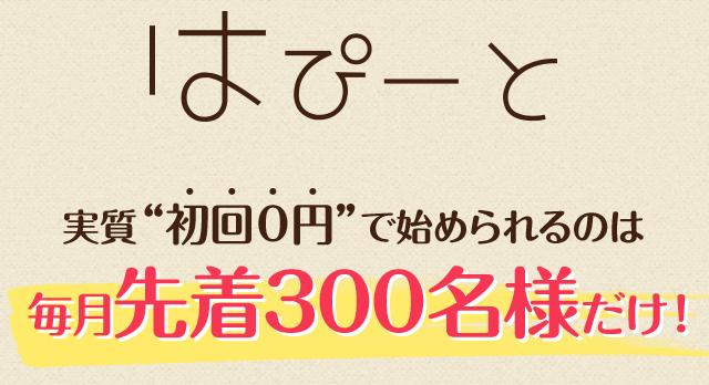 """はぴーと実質""""初回0円""""で始められるのは毎月先着300名様だけ!"""